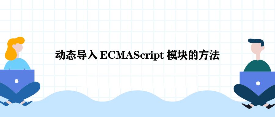 JS 动态导入 ECMAScript 模块的方法是什么